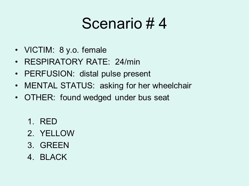 Scenario # 4 VICTIM: 8 y.o. female RESPIRATORY RATE: 24/min PERFUSION: distal pulse present MENTAL STATUS: asking for her wheelchair OTHER: found wedg