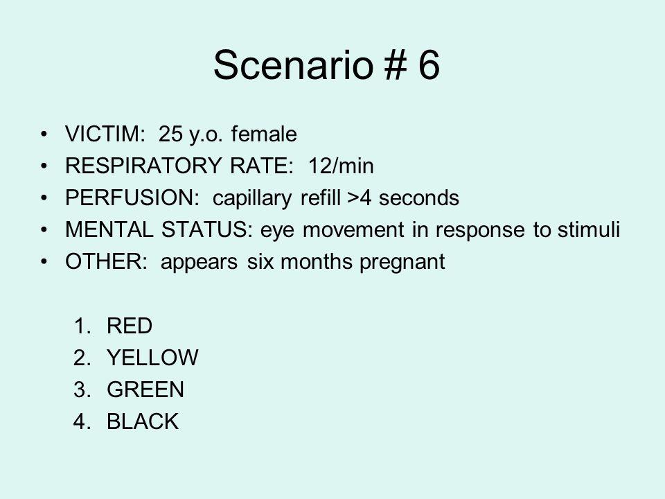 Scenario # 6 VICTIM: 25 y.o. female RESPIRATORY RATE: 12/min PERFUSION: capillary refill >4 seconds MENTAL STATUS: eye movement in response to stimuli