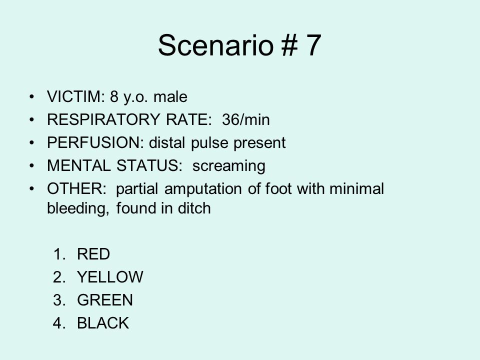 Scenario # 7 VICTIM: 8 y.o. male RESPIRATORY RATE: 36/min PERFUSION: distal pulse present MENTAL STATUS: screaming OTHER: partial amputation of foot w