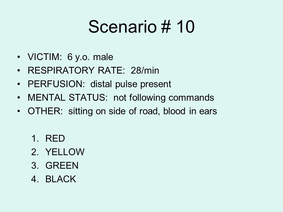 Scenario # 10 VICTIM: 6 y.o. male RESPIRATORY RATE: 28/min PERFUSION: distal pulse present MENTAL STATUS: not following commands OTHER: sitting on sid