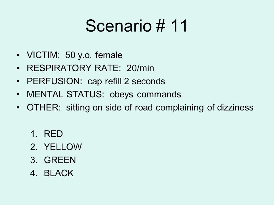Scenario # 11 VICTIM: 50 y.o. female RESPIRATORY RATE: 20/min PERFUSION: cap refill 2 seconds MENTAL STATUS: obeys commands OTHER: sitting on side of