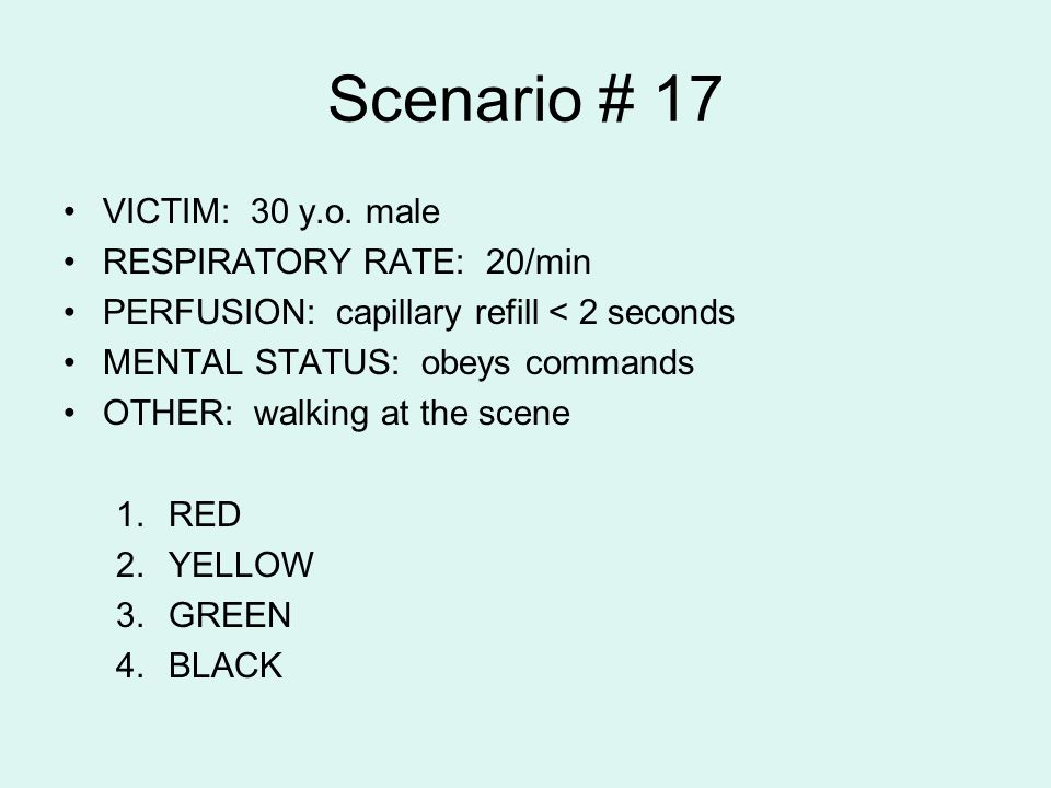 Scenario # 17 VICTIM: 30 y.o. male RESPIRATORY RATE: 20/min PERFUSION: capillary refill < 2 seconds MENTAL STATUS: obeys commands OTHER: walking at th