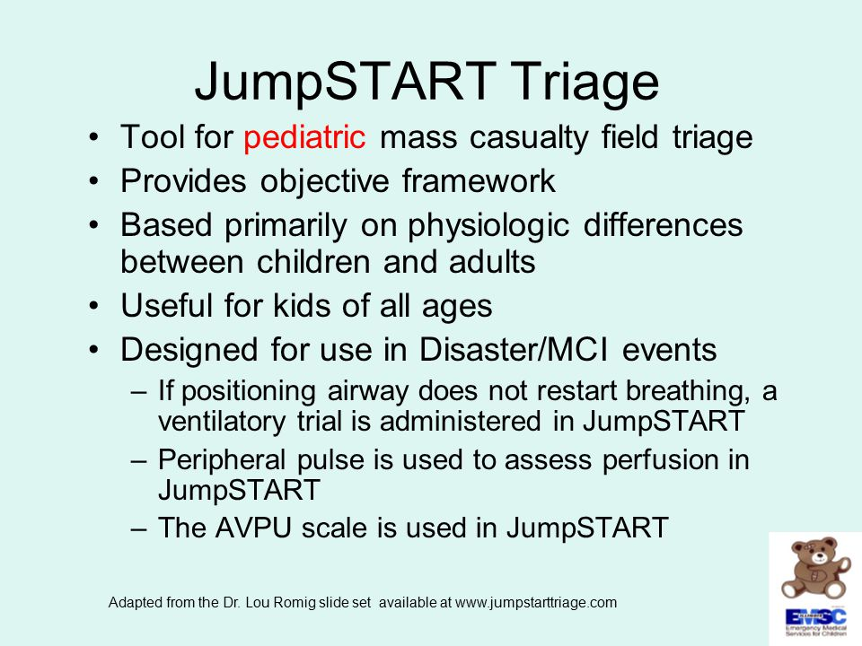 JumpSTART Triage Tool for pediatric mass casualty field triage Provides objective framework Based primarily on physiologic differences between childre