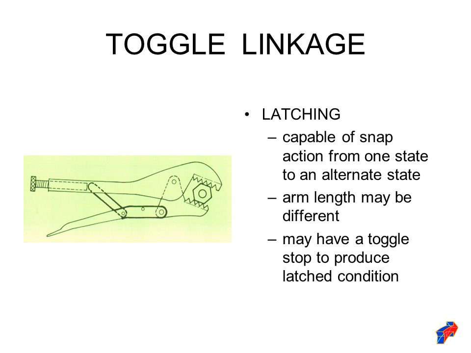 TOGGLE LINKAGE LATCHING –capable of snap action from one state to an alternate state –arm length may be different –may have a toggle stop to produce latched condition