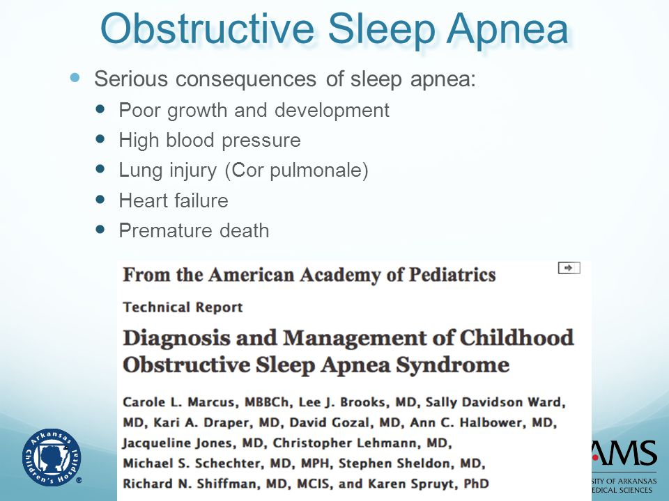 Obstructive Sleep Apnea Serious consequences of sleep apnea: Poor growth and development High blood pressure Lung injury (Cor pulmonale) Heart failure