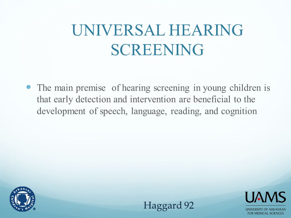 UNIVERSAL HEARING SCREENING The main premise of hearing screening in young children is that early detection and intervention are beneficial to the dev