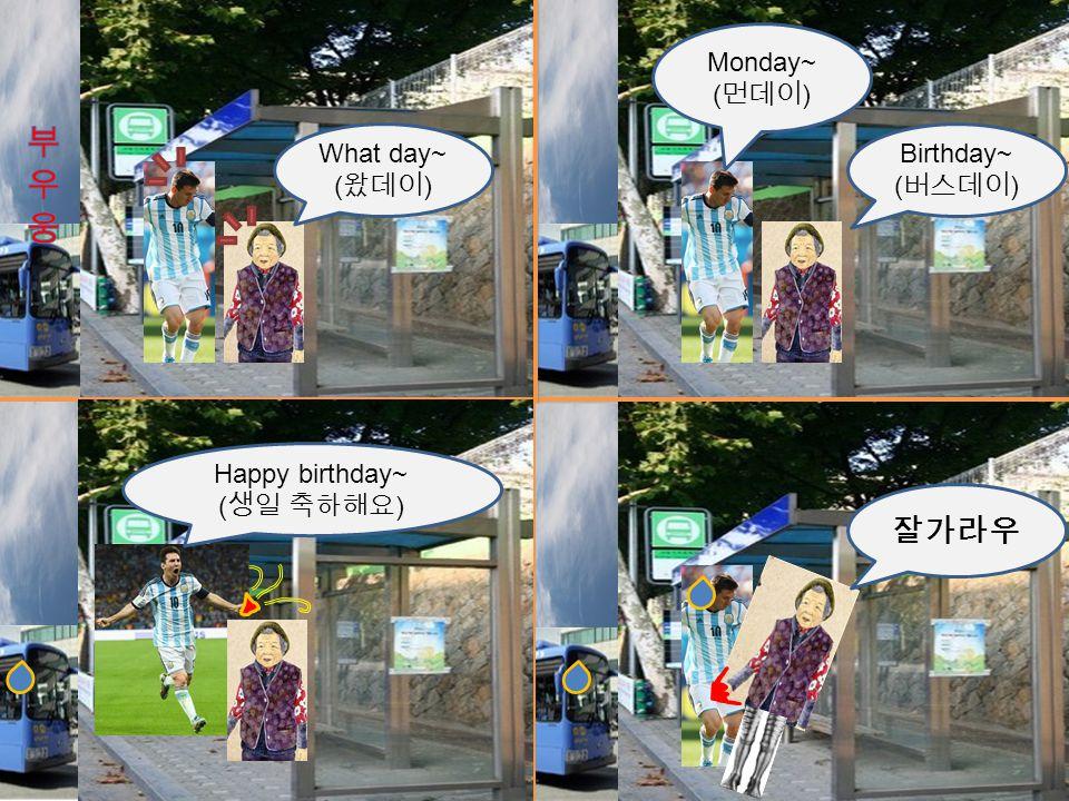 What day~ ( 왔데이 ) Birthday~ ( 버스데이 ) Monday~ ( 먼데이 ) Happy birthday~ ( 생일 축하해요 ) 잘가라우
