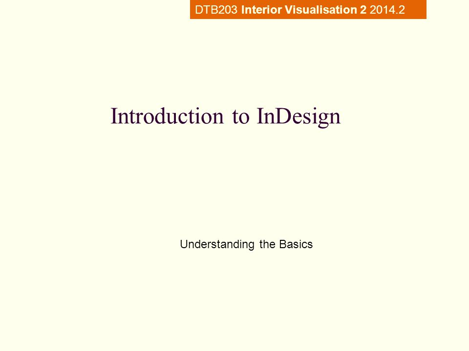 Introduction to InDesign Understanding the Basics DTB203 Interior Visualisation 2 2014.2