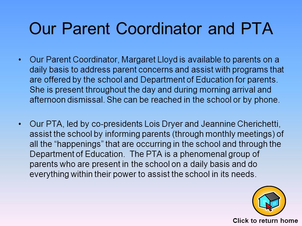 Our Parent Coordinator and PTA Our Parent Coordinator, Margaret Lloyd is available to parents on a daily basis to address parent concerns and assist with programs that are offered by the school and Department of Education for parents.