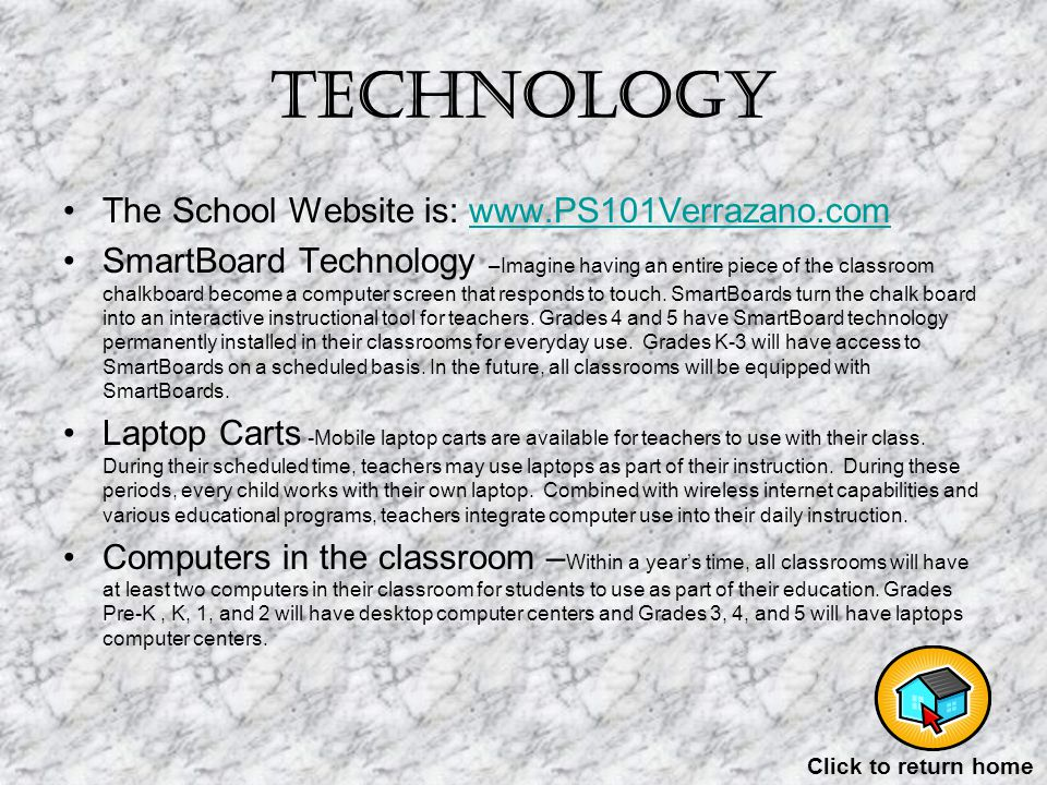 Technology The School Website is: www.PS101Verrazano.comwww.PS101Verrazano.com SmartBoard Technology –Imagine having an entire piece of the classroom chalkboard become a computer screen that responds to touch.