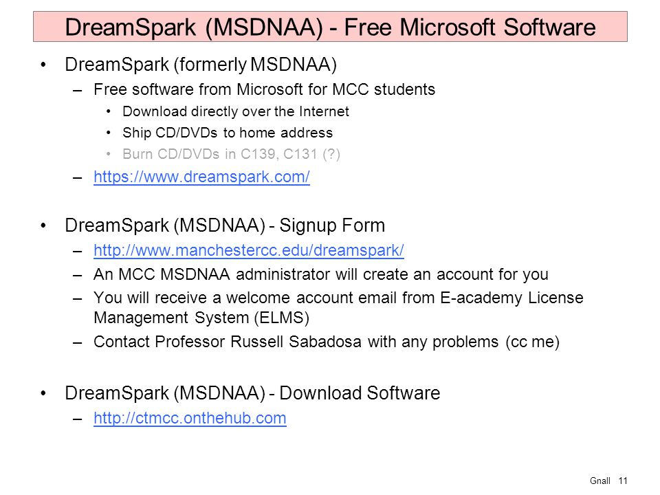 Gnall11 DreamSpark (MSDNAA) - Free Microsoft Software DreamSpark (formerly MSDNAA) –Free software from Microsoft for MCC students Download directly over the Internet Ship CD/DVDs to home address Burn CD/DVDs in C139, C131 ( ) –https://www.dreamspark.com/https://www.dreamspark.com/ DreamSpark (MSDNAA) - Signup Form –http://www.manchestercc.edu/dreamspark/http://www.manchestercc.edu/dreamspark/ –An MCC MSDNAA administrator will create an account for you –You will receive a welcome account email from E-academy License Management System (ELMS) –Contact Professor Russell Sabadosa with any problems (cc me) DreamSpark (MSDNAA) - Download Software –http://ctmcc.onthehub.comhttp://ctmcc.onthehub.com