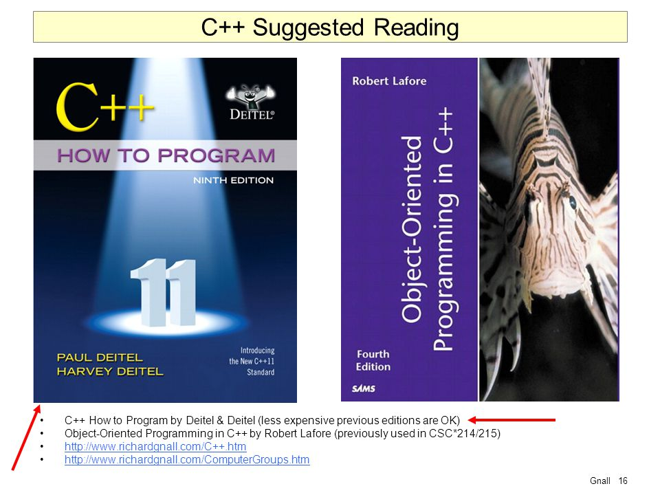 Gnall16 C++ Suggested Reading C++ How to Program by Deitel & Deitel (less expensive previous editions are OK) Object-Oriented Programming in C++ by Robert Lafore (previously used in CSC*214/215) http://www.richardgnall.com/C++.htm http://www.richardgnall.com/ComputerGroups.htm