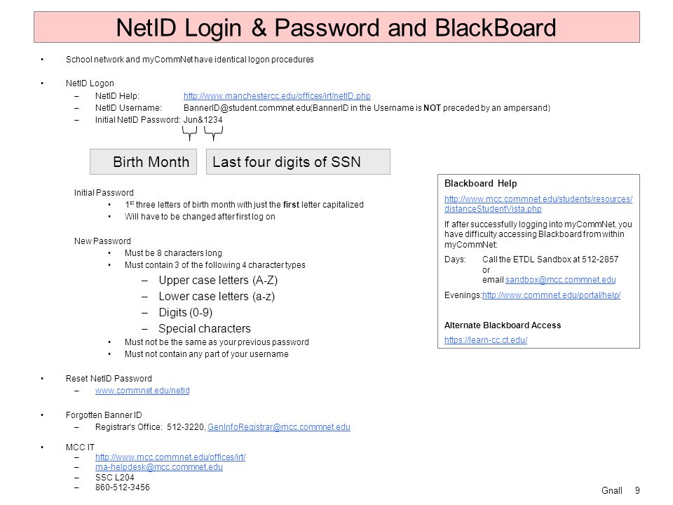 Gnall9 NetID Login & Password and BlackBoard School network and myCommNet have identical logon procedures NetID Logon –NetID Help:http://www.manchestercc.edu/offices/irt/netID.phphttp://www.manchestercc.edu/offices/irt/netID.php –NetID Username:BannerID@student.commnet.edu(BannerID in the Username is NOT preceded by an ampersand) –Initial NetID Password:Jun&1234 Initial Password 1 st three letters of birth month with just the first letter capitalized Will have to be changed after first log on New Password Must be 8 characters long Must contain 3 of the following 4 character types –Upper case letters (A-Z) –Lower case letters (a-z) –Digits (0-9) –Special characters Must not be the same as your previous password Must not contain any part of your username Reset NetID Password –www.commnet.edu/netidwww.commnet.edu/netid Forgotten Banner ID –Registrar s Office:512-3220, GenInfoRegistrar@mcc.commnet.eduGenInfoRegistrar@mcc.commnet.edu MCC IT –http://www.mcc.commnet.edu/offices/irt/http://www.mcc.commnet.edu/offices/irt/ –ma-helpdesk@mcc.commnet.eduma-helpdesk@mcc.commnet.edu –SSC L204 –860-512-3456 Last four digits of SSNBirth Month Blackboard Help http://www.mcc.commnet.edu/students/resources/ distanceStudentVista.php If after successfully logging into myCommNet, you have difficulty accessing Blackboard from within myCommNet: Days:Call the ETDL Sandbox at 512-2857 or email sandbox@mcc.commnet.edusandbox@mcc.commnet.edu Evenings:http://www.commnet.edu/portal/help/http://www.commnet.edu/portal/help/ Alternate Blackboard Access https://learn-cc.ct.edu/