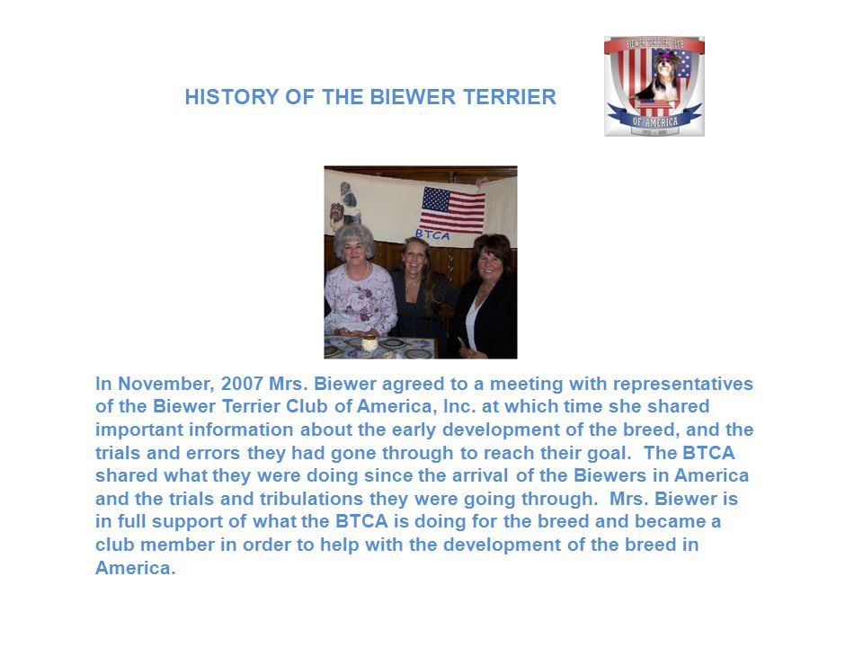 In November, 2007 Mrs. Biewer agreed to a meeting with representatives of the Biewer Terrier Club of America, Inc. at which time she shared important