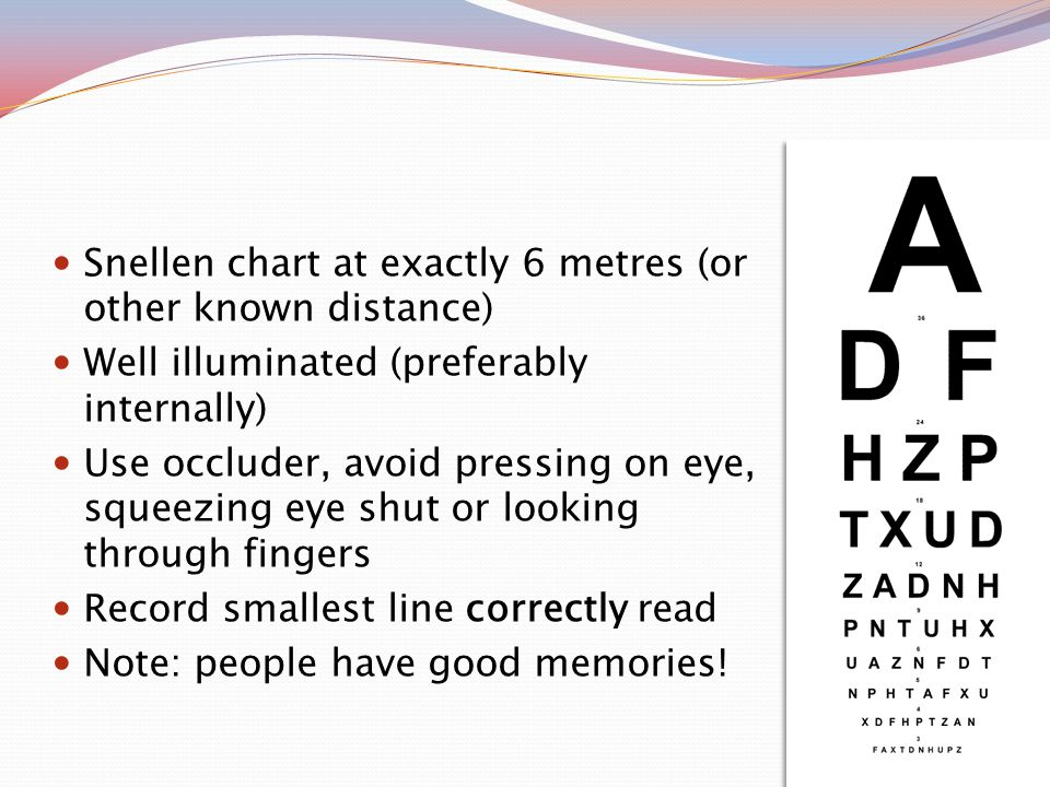 Snellen chart at exactly 6 metres (or other known distance) Well illuminated (preferably internally) Use occluder, avoid pressing on eye, squeezing eye shut or looking through fingers Record smallest line correctly read Note: people have good memories!
