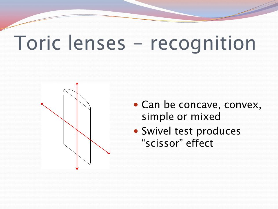 Toric lenses - recognition Can be concave, convex, simple or mixed Swivel test produces scissor effect