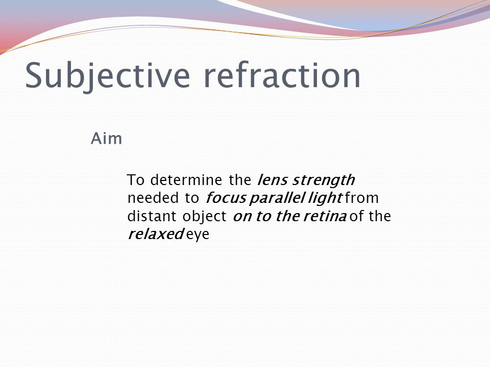 Subjective refraction Aim To determine the lens strength needed to focus parallel light from distant object on to the retina of the relaxed eye