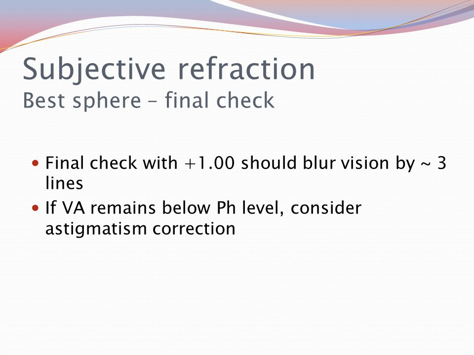 Subjective refraction Best sphere – final check Final check with +1.00 should blur vision by ~ 3 lines If VA remains below Ph level, consider astigmatism correction