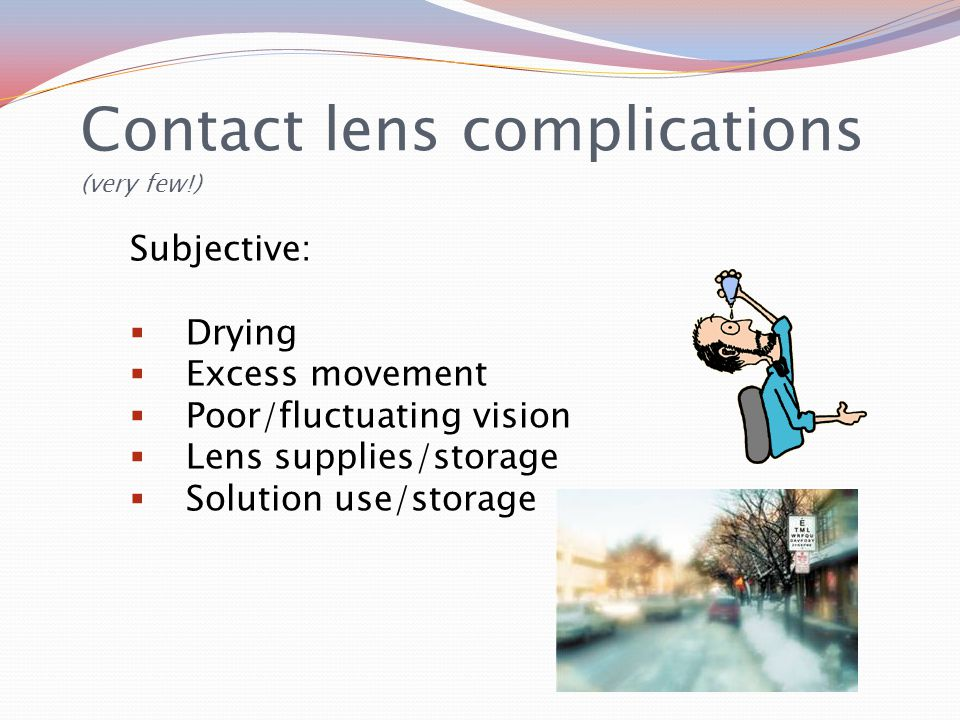 Contact lens complications (very few!) Subjective:  Drying  Excess movement  Poor/fluctuating vision  Lens supplies/storage  Solution use/storage