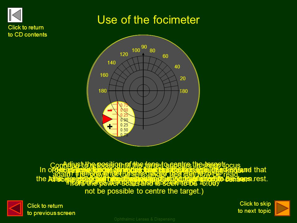 We will now consider how the focimeter is used to determine the power of spherical lenses. 180 90 80 60 40 20 100 120 140 160 0.75 0.50 0.25 0.00 0.25