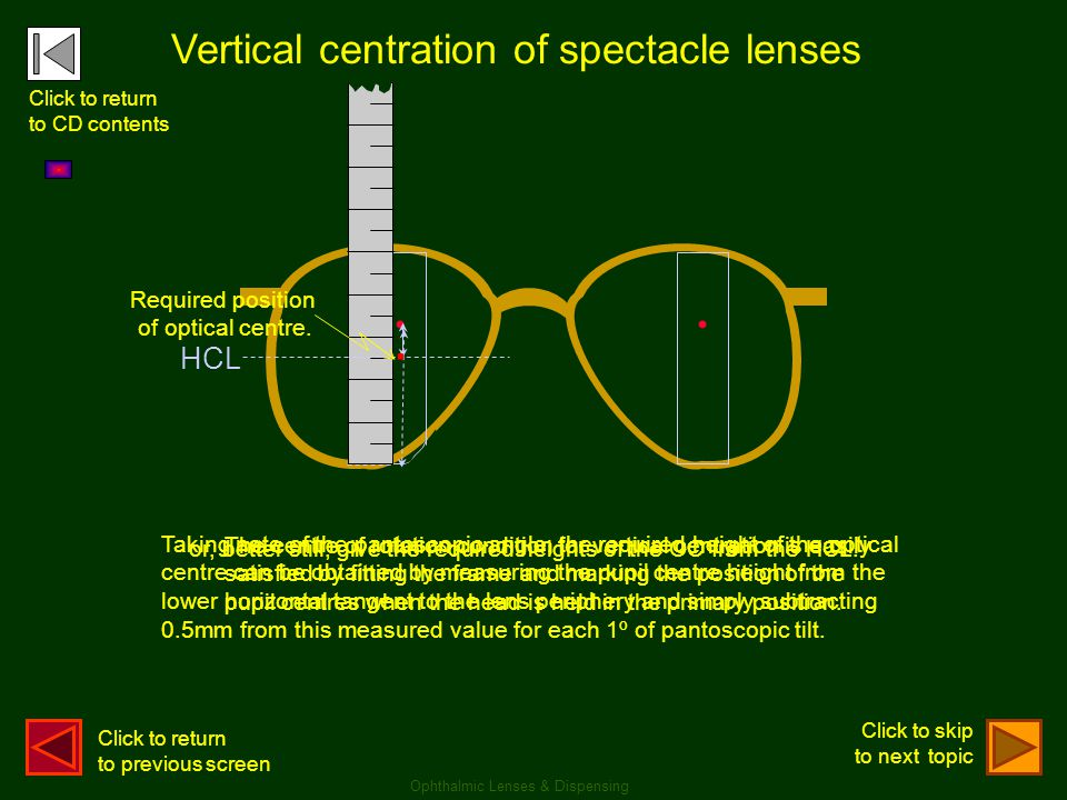 .. Vertical centration of spectacle lenses Taking note of the pantoscopic angle, the required height of the optical centre can be obtained by measurin
