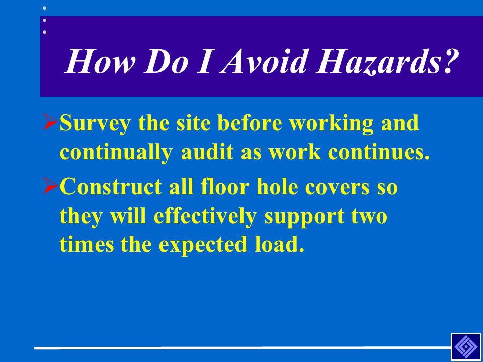 How Do I Avoid Hazards?  Survey the site before working and continually audit as work continues.  Construct all floor hole covers so they will effec
