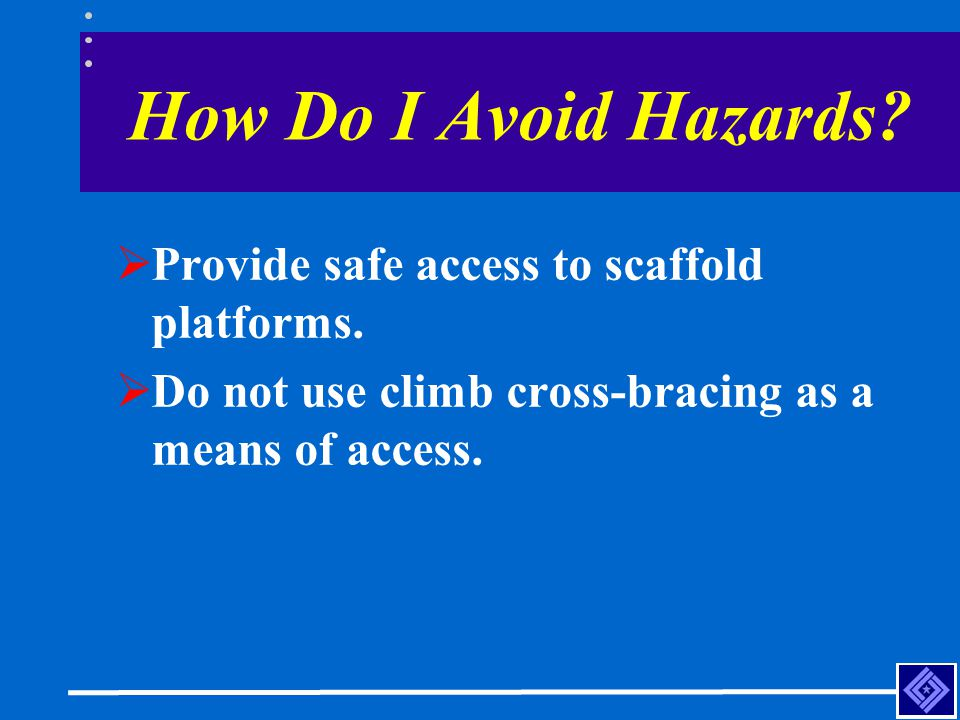 How Do I Avoid Hazards?  Provide safe access to scaffold platforms.  Do not use climb cross-bracing as a means of access.