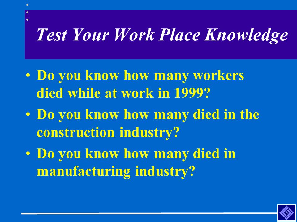 Test Your Work Place Knowledge Do you know how many workers died while at work in 1999? Do you know how many died in the construction industry? Do you