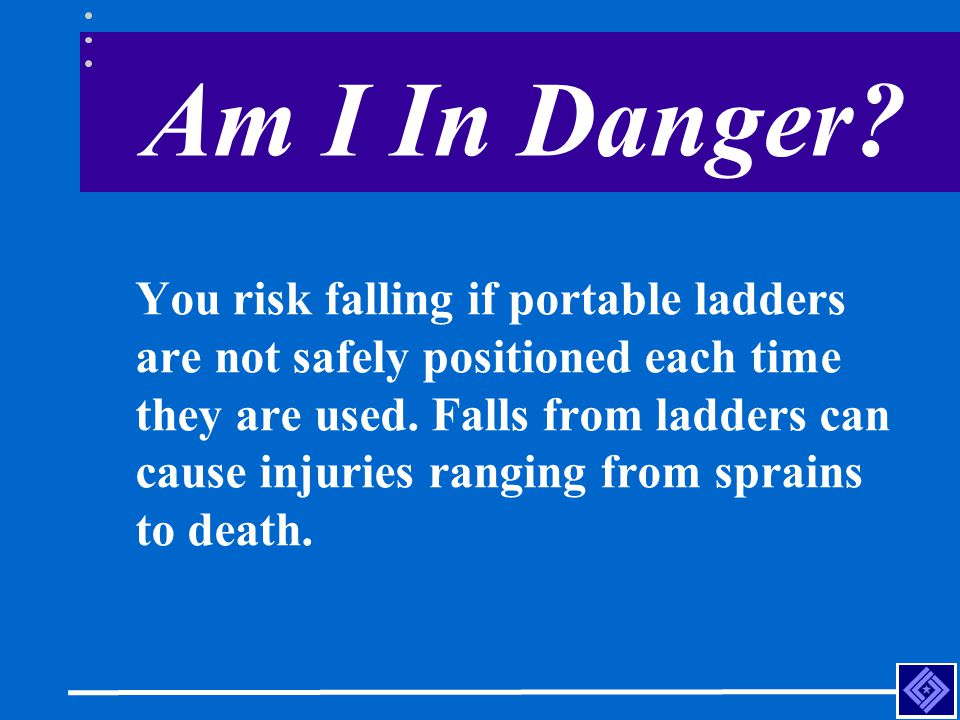 Am I In Danger? You risk falling if portable ladders are not safely positioned each time they are used. Falls from ladders can cause injuries ranging