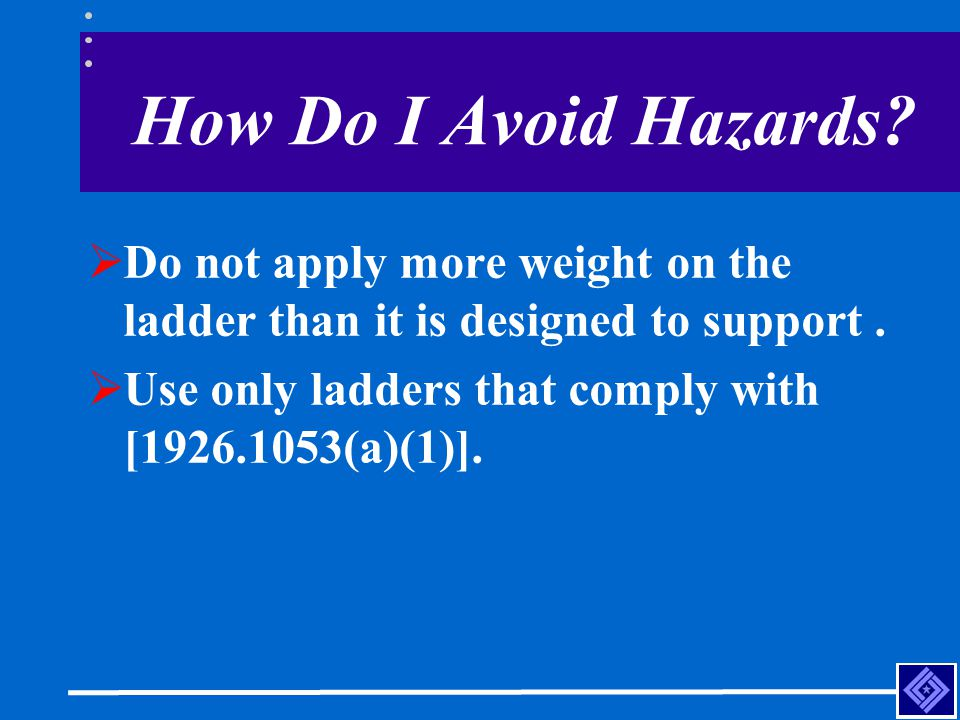 How Do I Avoid Hazards?  Do not apply more weight on the ladder than it is designed to support.  Use only ladders that comply with [1926.1053(a)(1)]