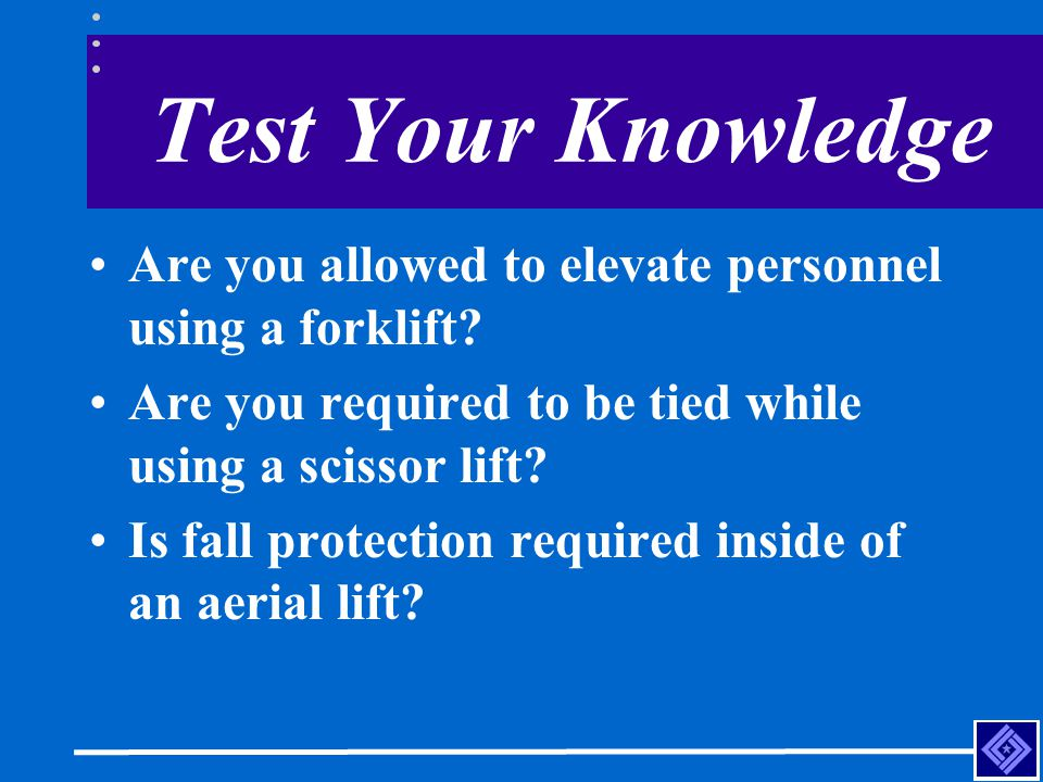 Test Your Knowledge Are you allowed to elevate personnel using a forklift? Are you required to be tied while using a scissor lift? Is fall protection