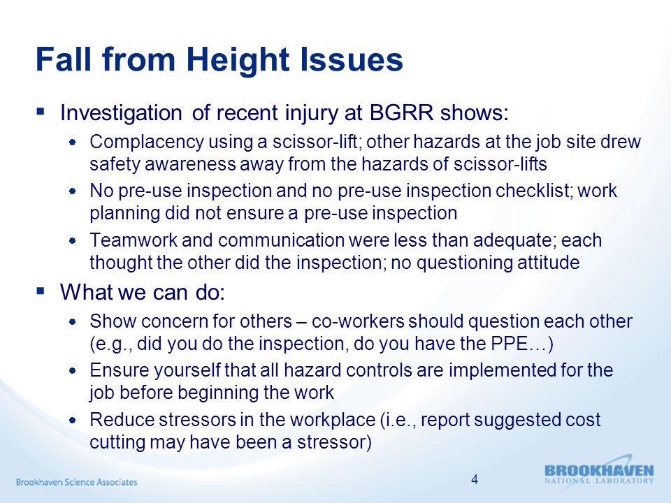 Fall from Height Issues  Investigation of recent injury at BGRR shows:  Complacency using a scissor-lift; other hazards at the job site drew safety awareness away from the hazards of scissor-lifts  No pre-use inspection and no pre-use inspection checklist; work planning did not ensure a pre-use inspection  Teamwork and communication were less than adequate; each thought the other did the inspection; no questioning attitude  What we can do:  Show concern for others – co-workers should question each other (e.g., did you do the inspection, do you have the PPE…)  Ensure yourself that all hazard controls are implemented for the job before beginning the work  Reduce stressors in the workplace (i.e., report suggested cost cutting may have been a stressor) 4