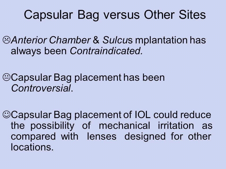  Anterior Chamber & Sulcus mplantation has always been Contraindicated.  Capsular Bag placement has been Controversial. Capsular Bag placement of IO