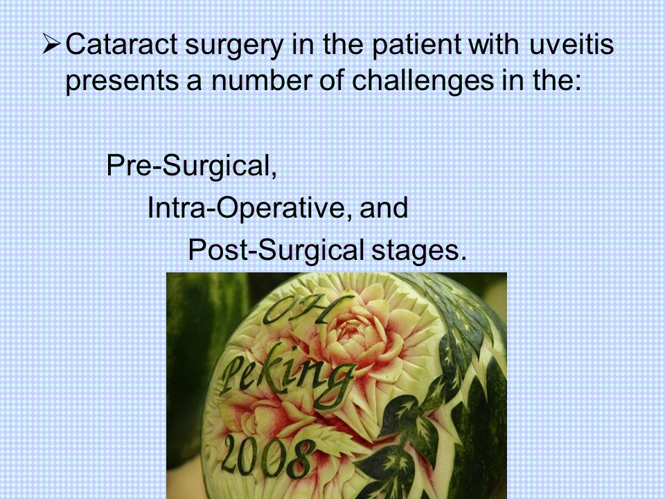  Cataract surgery in the patient with uveitis presents a number of challenges in the: Pre-Surgical, Intra-Operative, and Post-Surgical stages.