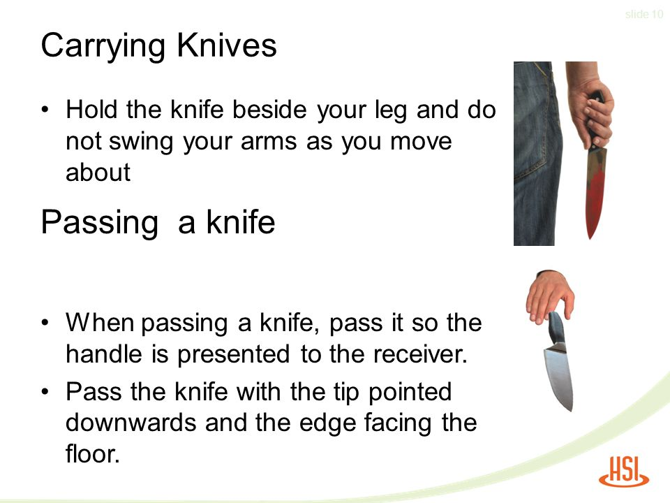 slide 10 Carrying Knives Hold the knife beside your leg and do not swing your arms as you move about When passing a knife, pass it so the handle is presented to the receiver.