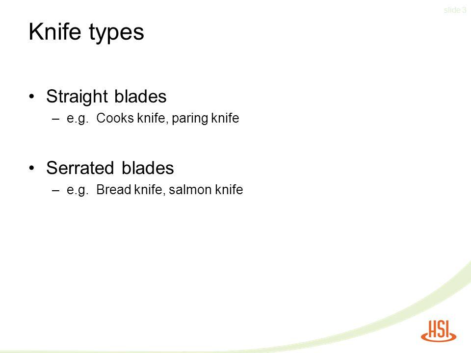 slide 3 Knife types Straight blades –e.g. Cooks knife, paring knife Serrated blades –e.g. Bread knife, salmon knife