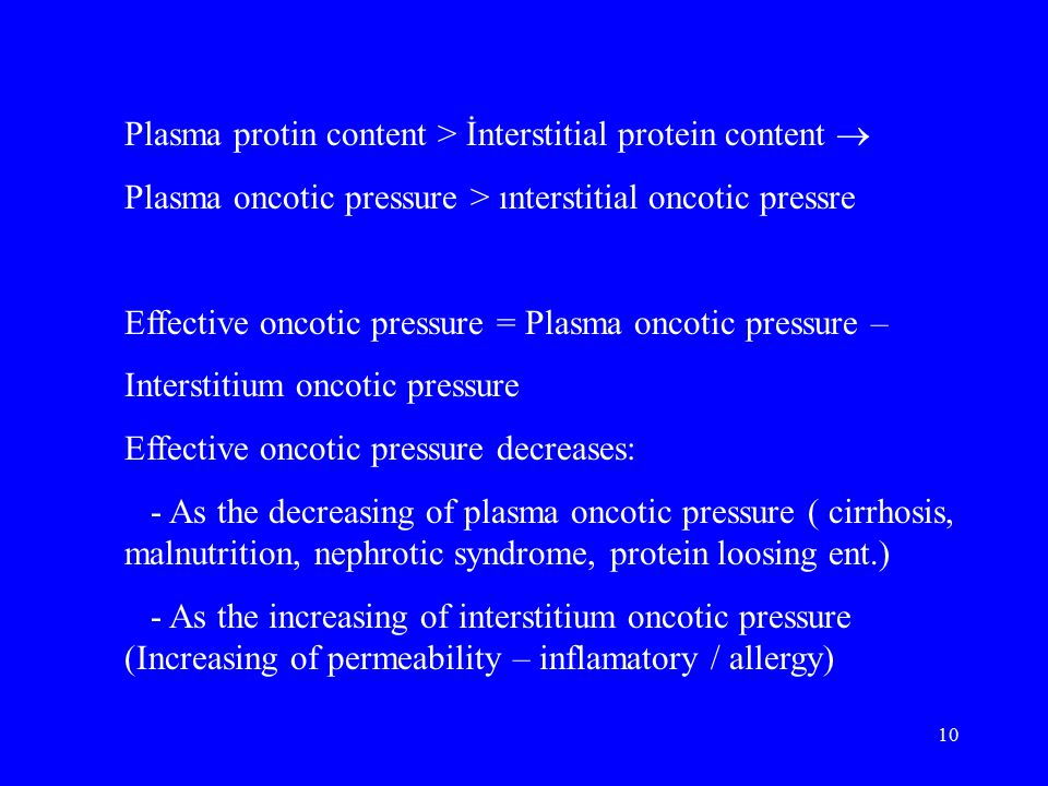 10 Plasma protin content > İnterstitial protein content  Plasma oncotic pressure > ınterstitial oncotic pressre Effective oncotic pressure = Plasma oncotic pressure – Interstitium oncotic pressure Effective oncotic pressure decreases: - As the decreasing of plasma oncotic pressure ( cirrhosis, malnutrition, nephrotic syndrome, protein loosing ent.) - As the increasing of interstitium oncotic pressure (Increasing of permeability – inflamatory / allergy)
