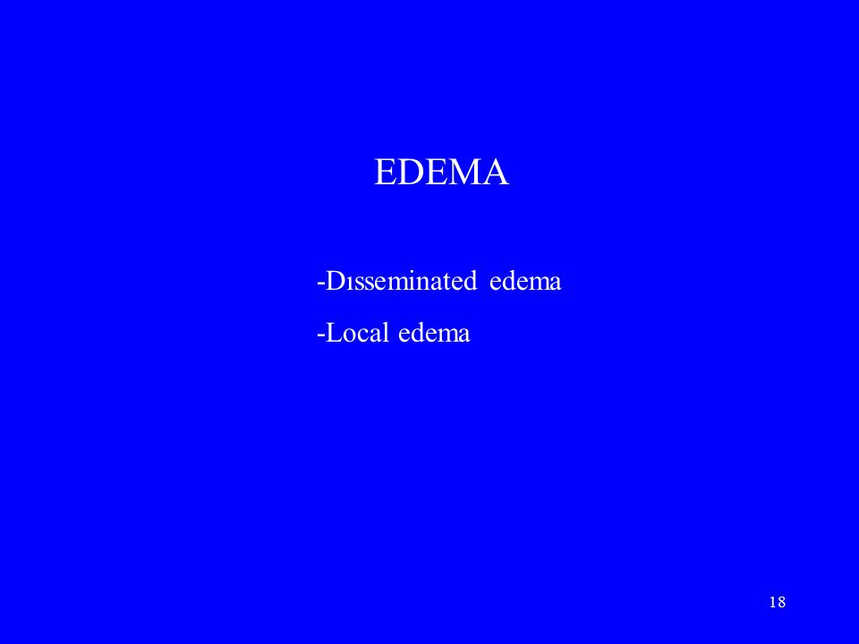 18 EDEMA -Dısseminated edema -Local edema
