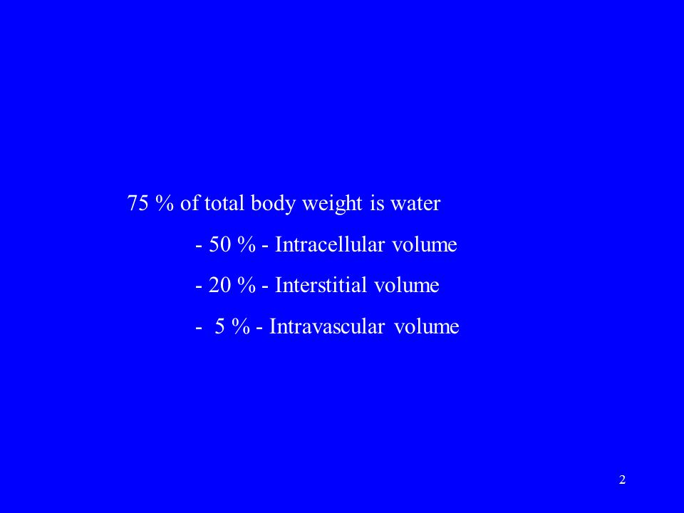 2 75 % of total body weight is water - 50 % - Intracellular volume - 20 % - Interstitial volume - 5 % - Intravascular volume