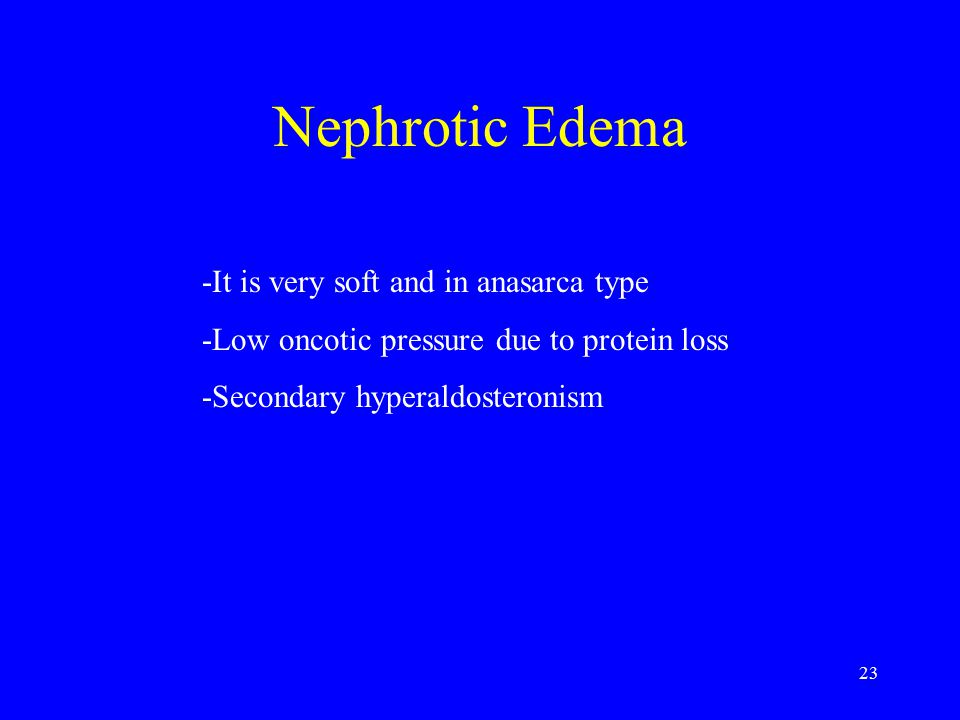 23 Nephrotic Edema -It is very soft and in anasarca type -Low oncotic pressure due to protein loss -Secondary hyperaldosteronism