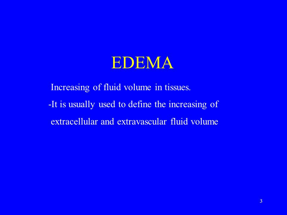 3 Increasing of fluid volume in tissues. -It is usually used to define the increasing of extracellular and extravascular fluid volume EDEMA