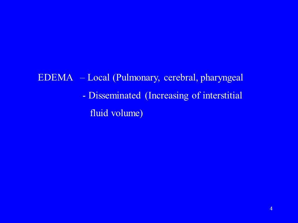 4 EDEMA – Local (Pulmonary, cerebral, pharyngeal - Disseminated (Increasing of interstitial fluid volume)