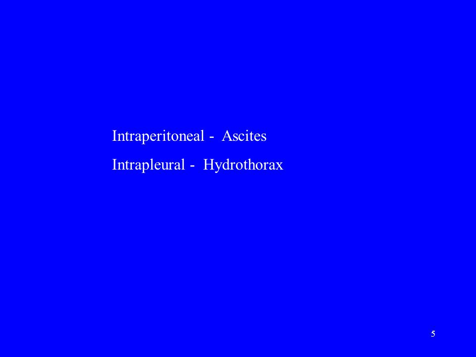 5 Intraperitoneal - Ascites Intrapleural - Hydrothorax