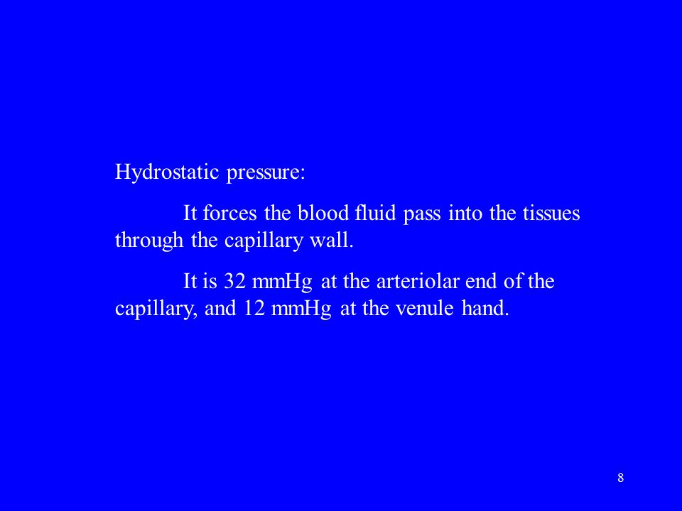 8 Hydrostatic pressure: It forces the blood fluid pass into the tissues through the capillary wall. It is 32 mmHg at the arteriolar end of the capilla
