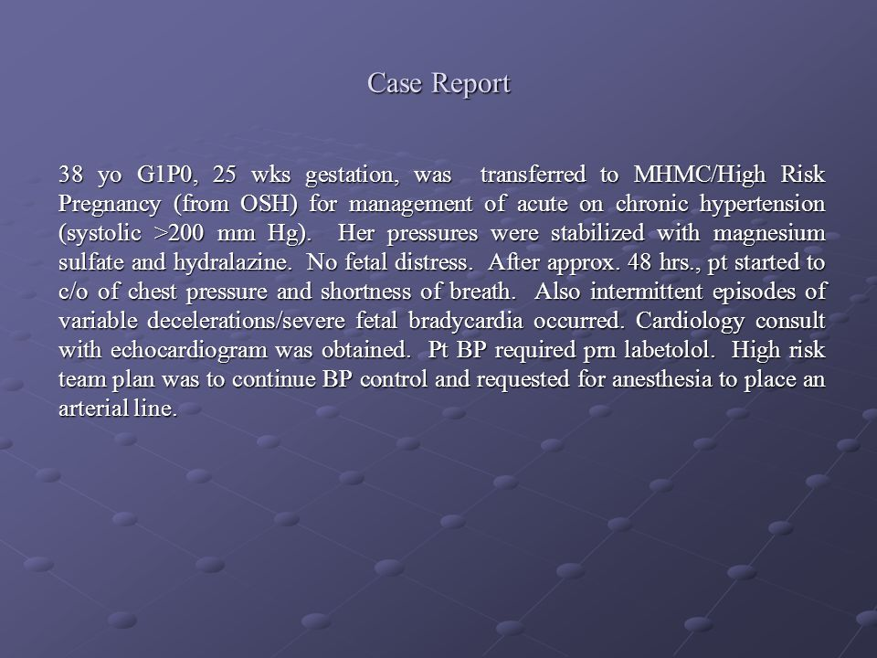 Case Report 38 yo G1P0, 25 wks gestation, was transferred to MHMC/High Risk Pregnancy (from OSH) for management of acute on chronic hypertension (syst