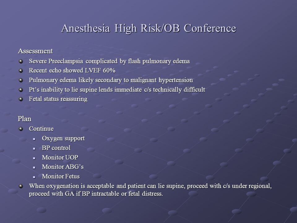 Anesthesia High Risk/OB Conference Assessment Severe Preeclampsia complicated by flash pulmonary edema Recent echo showed LVEF 60% Pulmonary edema lik