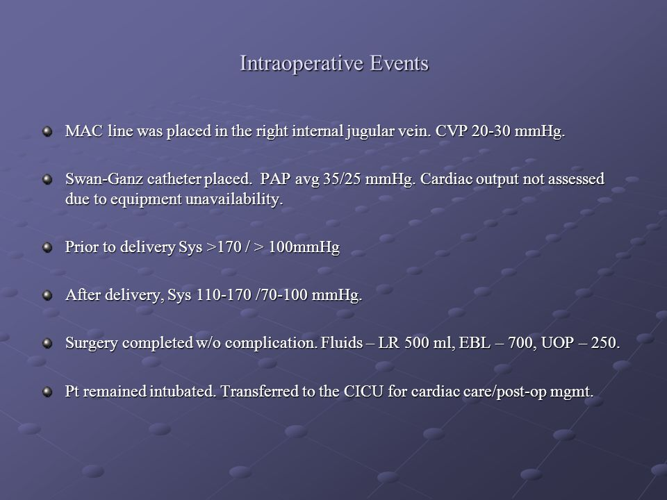 Intraoperative Events MAC line was placed in the right internal jugular vein. CVP 20-30 mmHg. Swan-Ganz catheter placed. PAP avg 35/25 mmHg. Cardiac o