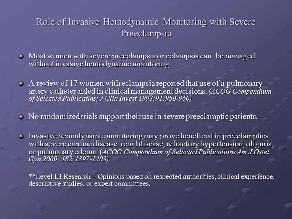Role of Invasive Hemodynamic Monitoring with Severe Preeclampsia Most women with severe preeclampsia or eclampsia can be managed without invasive hemo