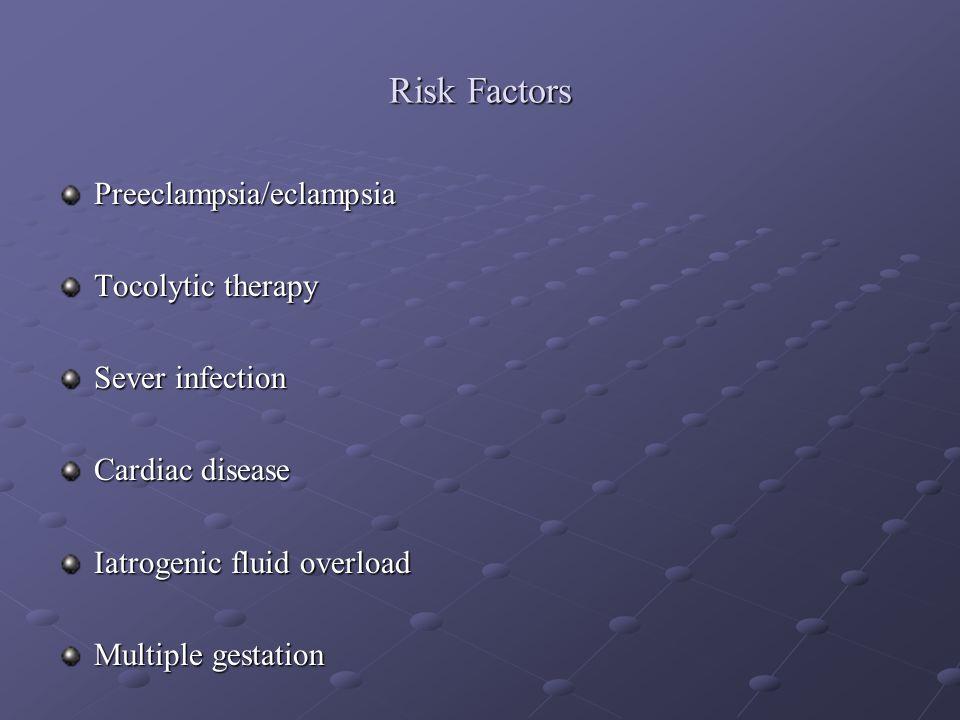 Risk Factors Preeclampsia/eclampsia Tocolytic therapy Sever infection Cardiac disease Iatrogenic fluid overload Multiple gestation