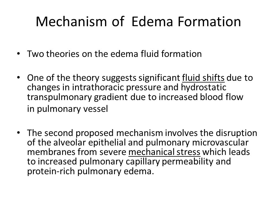 Mechanism of Edema Formation Two theories on the edema fluid formation One of the theory suggests significant fluid shifts due to changes in intrathoracic pressure and hydrostatic transpulmonary gradient due to increased blood flow in pulmonary vessel The second proposed mechanism involves the disruption of the alveolar epithelial and pulmonary microvascular membranes from severe mechanical stress which leads to increased pulmonary capillary permeability and protein-rich pulmonary edema.